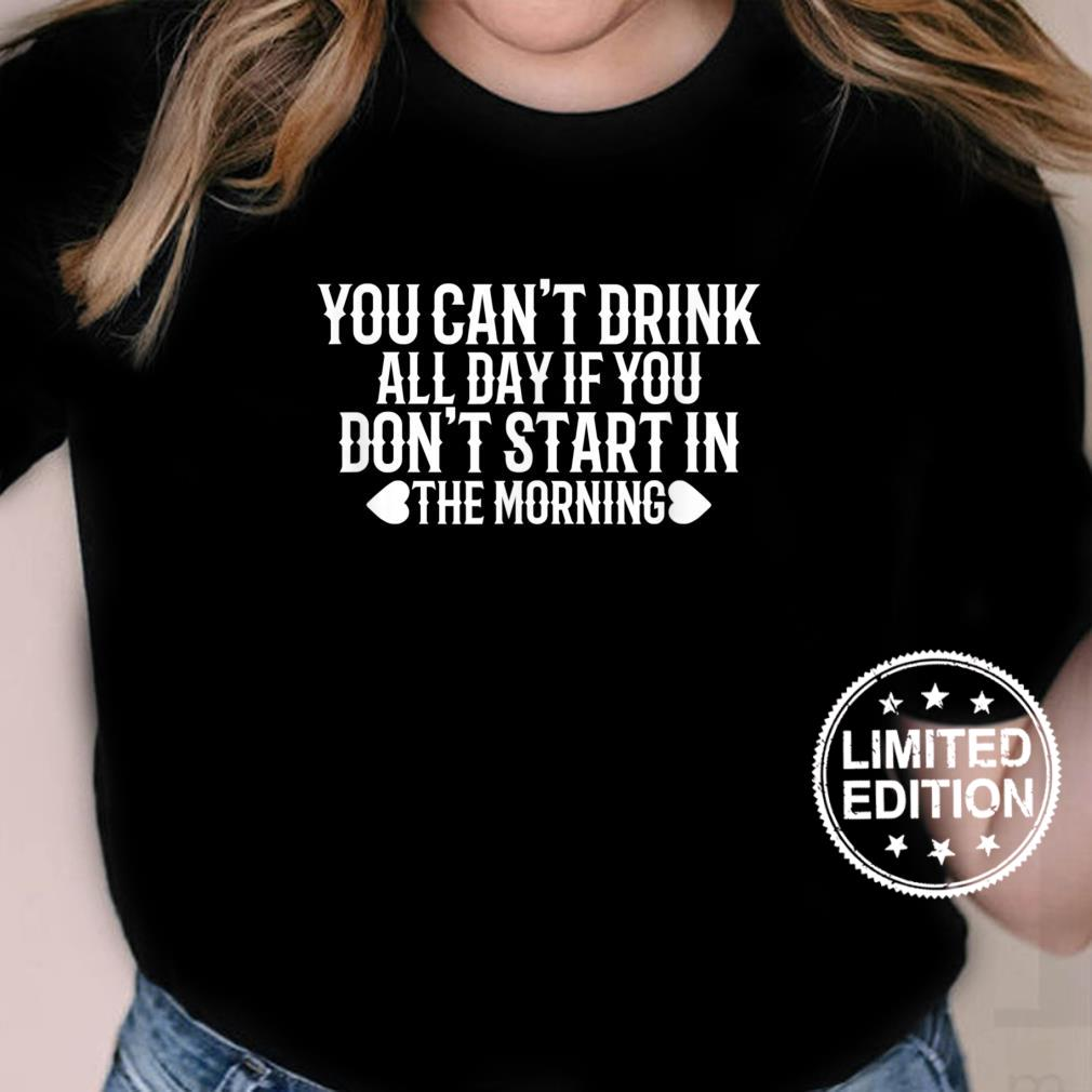 You Can't Drink All Day If You Don't Start in The Morning Shirt ladies tee